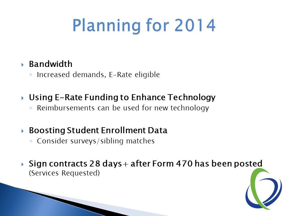  Bandwidth ◦ Increased demands, E-Rate eligible  Using E-Rate Funding to Enhance Technology ◦ Reimbursements can be used for new technology  Boosting Student Enrollment Data ◦ Consider surveys/sibling matches  Sign contracts 28 days+ after Form 470 has been posted (Services Requested)