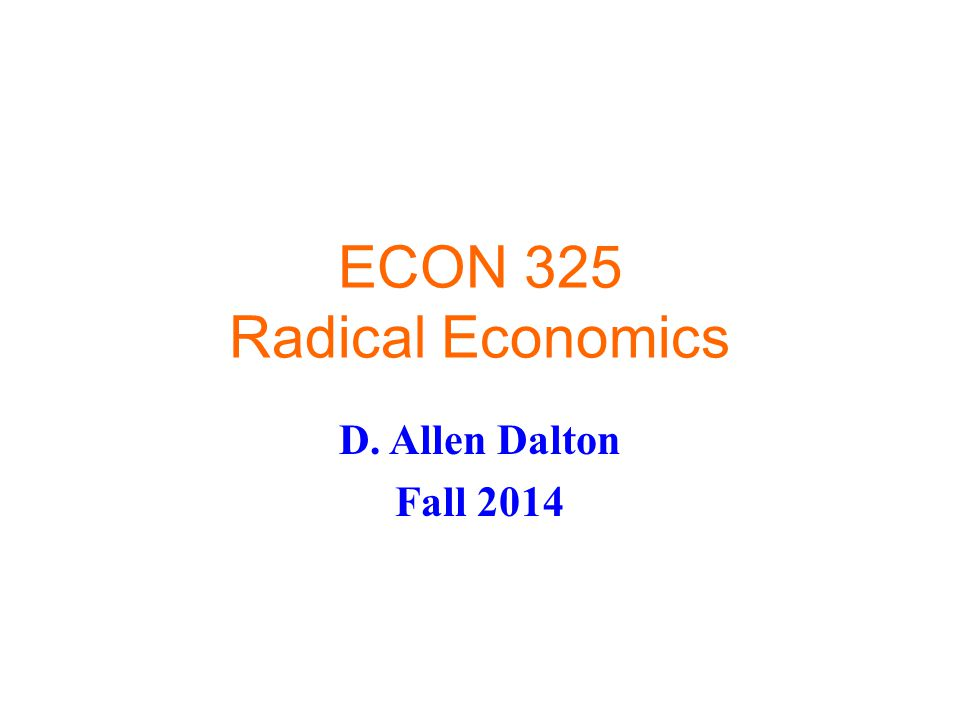 ECON 325 Radical Economics D. Allen Dalton Fall 2014