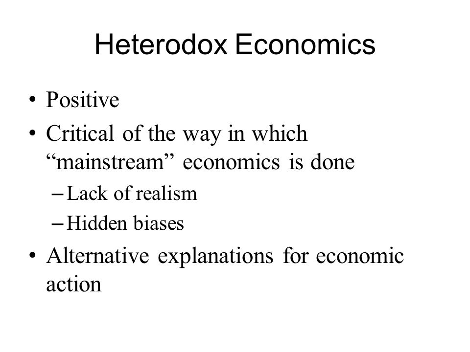 Heterodox Economics Positive Critical of the way in which mainstream economics is done – Lack of realism – Hidden biases Alternative explanations for economic action