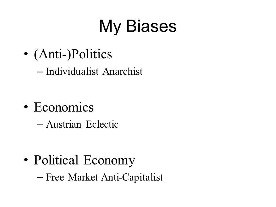 My Biases (Anti-)Politics – Individualist Anarchist Economics – Austrian Eclectic Political Economy – Free Market Anti-Capitalist