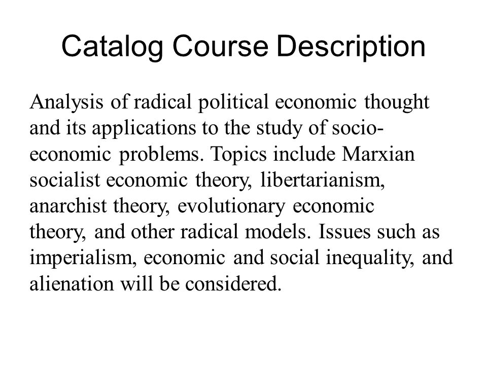 Catalog Course Description Analysis of radical political economic thought and its applications to the study of socio- economic problems.