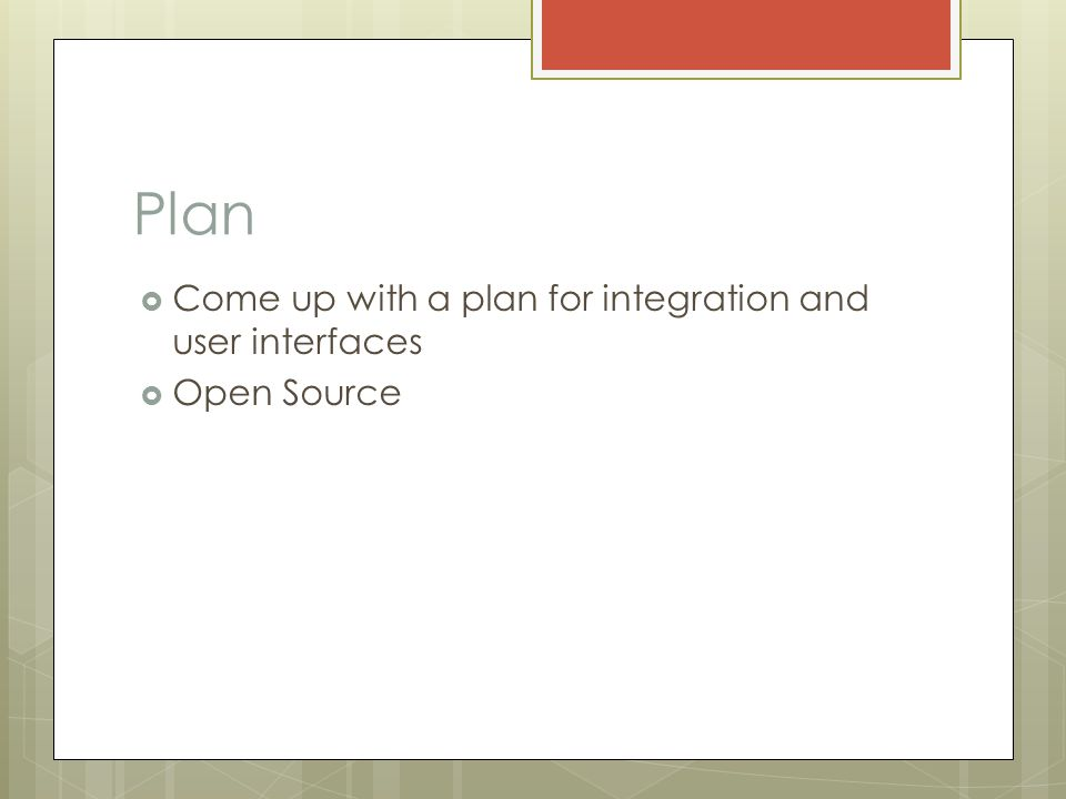 Plan  Come up with a plan for integration and user interfaces  Open Source