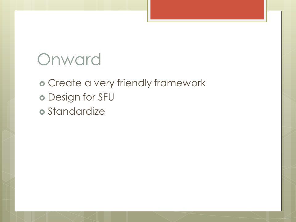Onward  Create a very friendly framework  Design for SFU  Standardize