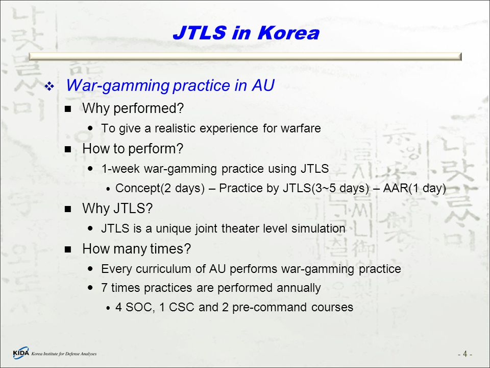 JTLS in Korea  War-gamming practice in AU Why performed? To give a realistic experience for warfare How to perform? 1-week war-gamming practice using