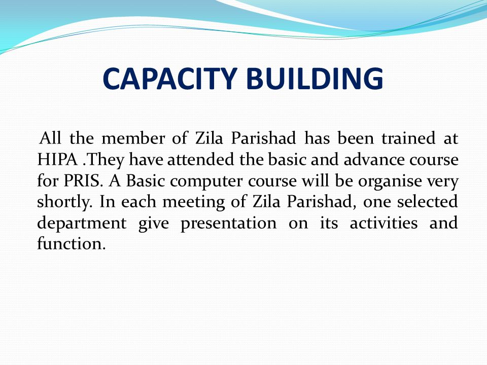 CAPACITY BUILDING All the member of Zila Parishad has been trained at HIPA.They have attended the basic and advance course for PRIS.