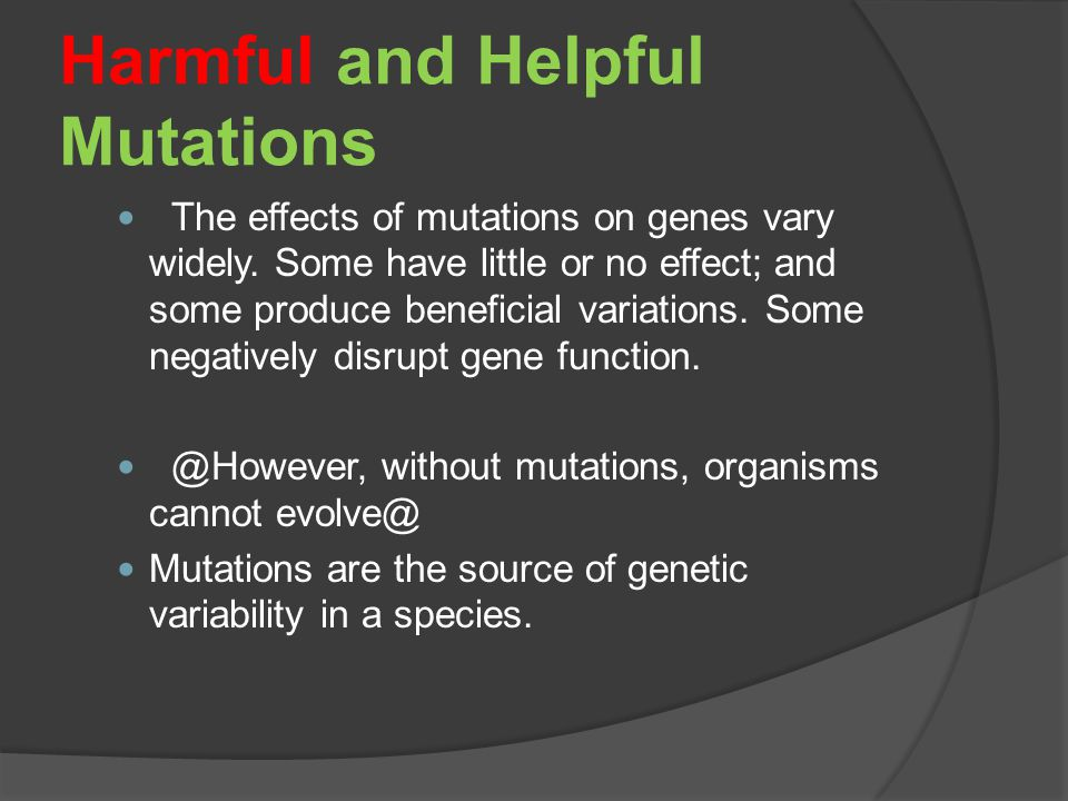 Harmful and Helpful Mutations The effects of mutations on genes vary widely.