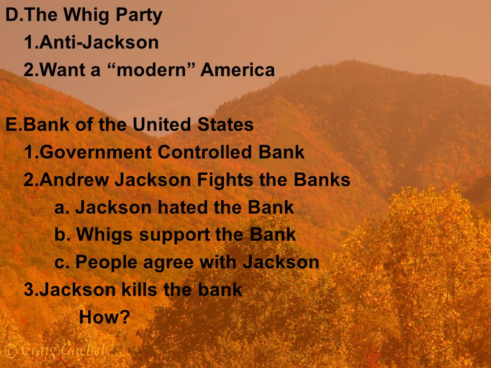 D.The Whig Party 1.Anti-Jackson 2.Want a modern America E.Bank of the United States 1.Government Controlled Bank 2.Andrew Jackson Fights the Banks a.
