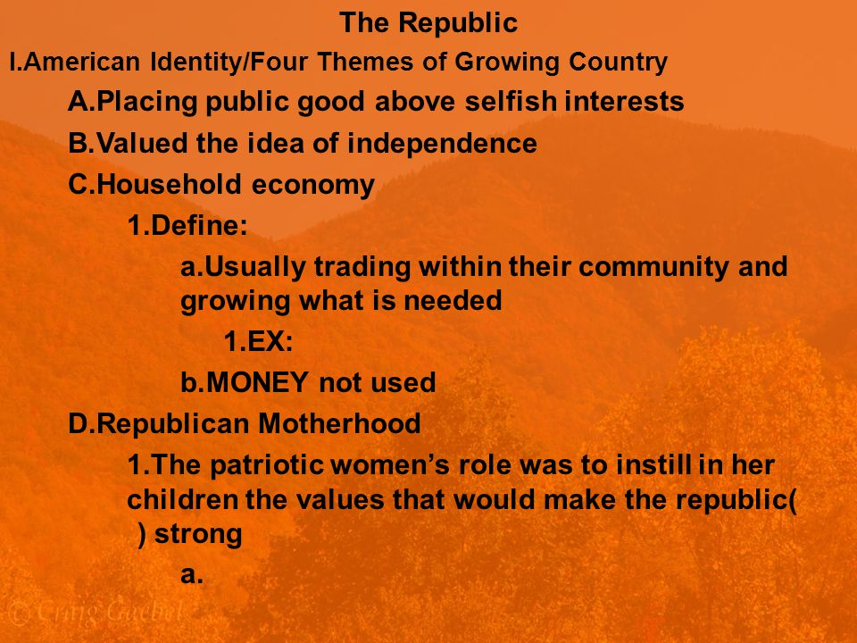 The Republic I.American Identity/Four Themes of Growing Country A.Placing public good above selfish interests B.Valued the idea of independence C.Household economy 1.Define: a.Usually trading within their community and growing what is needed 1.EX: b.MONEY not used D.Republican Motherhood 1.The patriotic women's role was to instill in her children the values that would make the republic( ) strong a.