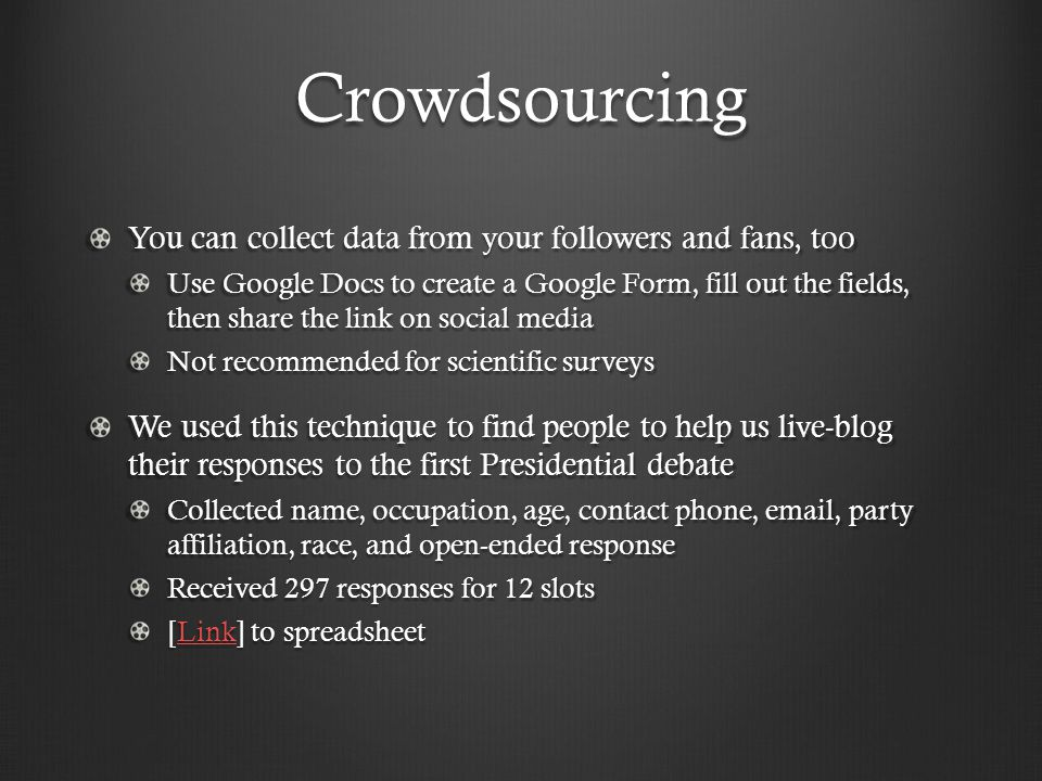 Crowdsourcing You can collect data from your followers and fans, too Use Google Docs to create a Google Form, fill out the fields, then share the link