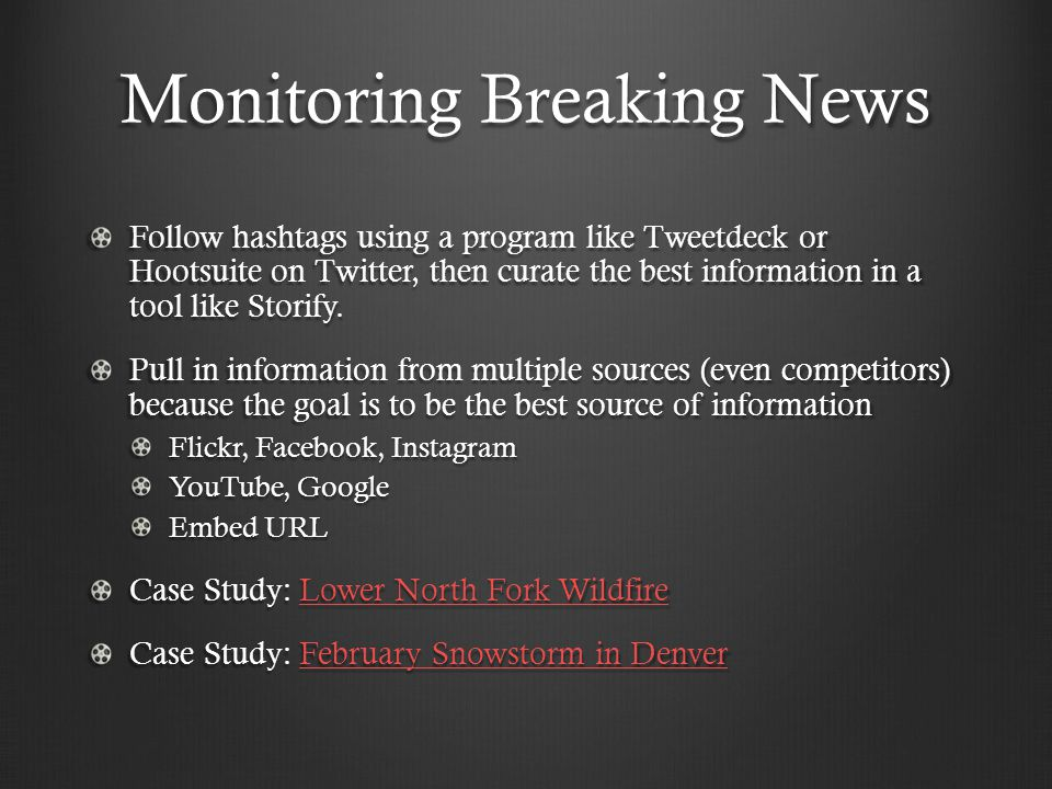Monitoring Breaking News Follow hashtags using a program like Tweetdeck or Hootsuite on Twitter, then curate the best information in a tool like Storify.