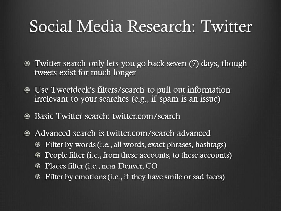 Social Media Research: Twitter Twitter search only lets you go back seven (7) days, though tweets exist for much longer Use Tweetdeck's filters/search to pull out information irrelevant to your searches (e.g., if spam is an issue) Basic Twitter search: twitter.com/search Advanced search is twitter.com/search-advanced Filter by words (i.e., all words, exact phrases, hashtags) People filter (i.e., from these accounts, to these accounts) Places filter (i.e., near Denver, CO Filter by emotions (i.e., if they have smile or sad faces)