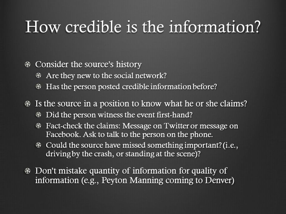 How credible is the information. Consider the source's history Are they new to the social network.