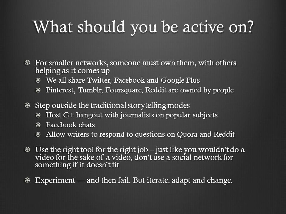 What should you be active on? For smaller networks, someone must own them, with others helping as it comes up We all share Twitter, Facebook and Googl