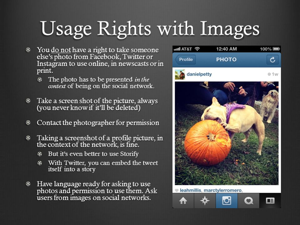 Usage Rights with Images You do not have a right to take someone else's photo from Facebook, Twitter or Instagram to use online, in newscasts or in print.