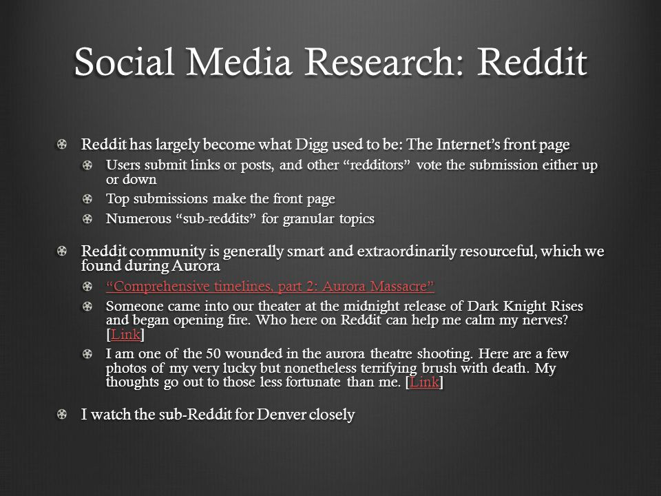 Social Media Research: Reddit Reddit has largely become what Digg used to be: The Internet's front page Users submit links or posts, and other redditors vote the submission either up or down Top submissions make the front page Numerous sub-reddits for granular topics Reddit community is generally smart and extraordinarily resourceful, which we found during Aurora Comprehensive timelines, part 2: Aurora Massacre Comprehensive timelines, part 2: Aurora Massacre Someone came into our theater at the midnight release of Dark Knight Rises and began opening fire.