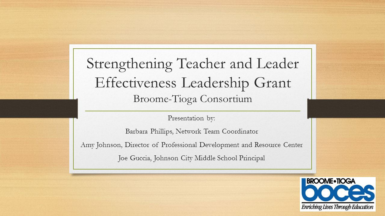 Strengthening Teacher and Leader Effectiveness Leadership Grant Broome-Tioga Consortium Presentation by: Barbara Phillips, Network Team Coordinator Amy Johnson, Director of Professional Development and Resource Center Joe Guccia, Johnson City Middle School Principal