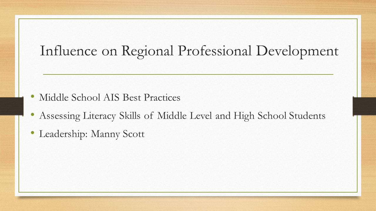 Influence on Regional Professional Development Middle School AIS Best Practices Assessing Literacy Skills of Middle Level and High School Students Leadership: Manny Scott