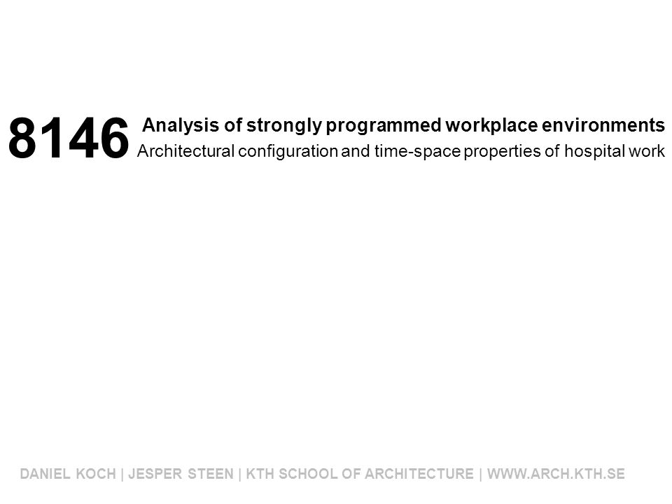 Analysis of strongly programmed workplace environments DANIEL KOCH | JESPER STEEN | KTH SCHOOL OF ARCHITECTURE | WWW.ARCH.KTH.SE Architectural configuration and time-space properties of hospital work 8146