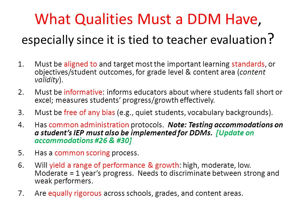 Four Basic Types of DDMs 1.Pretest and Posttest 2.Repeated Measures (e.g., DRA2 or running records, Lexia Core5 or Strategies for Older Students) 3.Holistic Evaluation (e.g., portfolio) 4.Posttest only (e.g., end of unit, term, or course assessments; capstone project) Note: A DDM should show growth over a year.