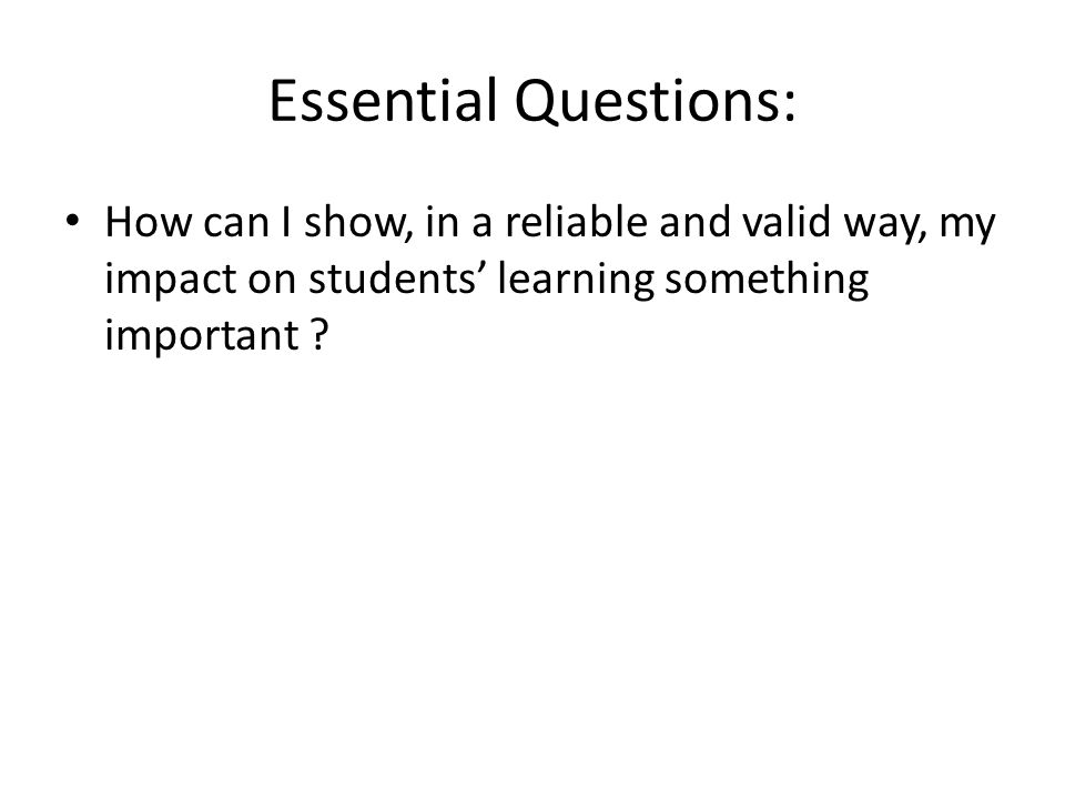 Essential Questions: How can I show, in a reliable and valid way, my impact on students' learning something important ?