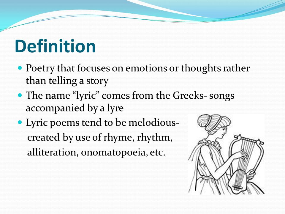 "Definition Poetry that focuses on emotions or thoughts rather than telling a story The name ""lyric"" comes from the Greeks- songs accompanied by a lyre"