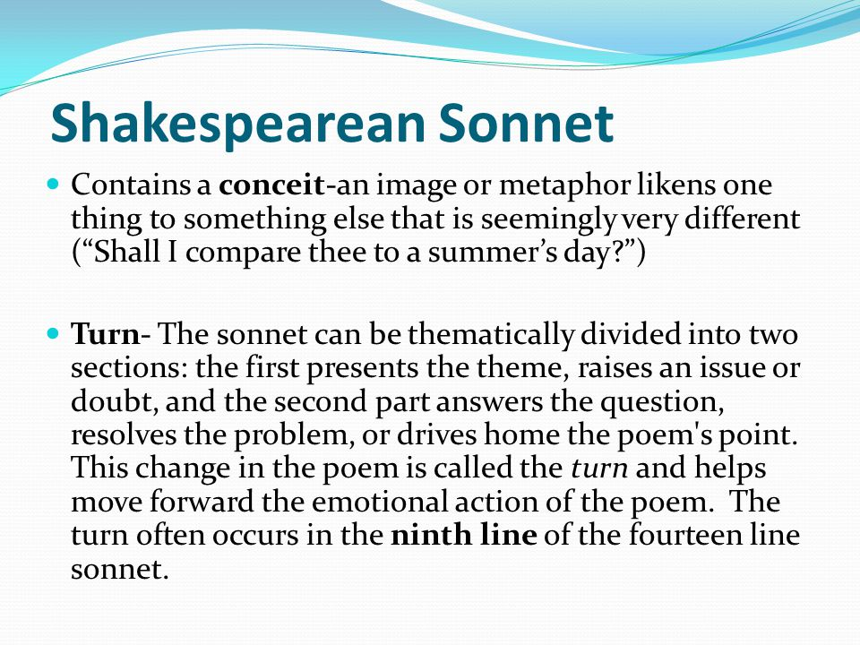 "Shakespearean Sonnet Contains a conceit-an image or metaphor likens one thing to something else that is seemingly very different (""Shall I compare the"