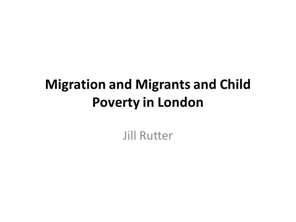 Migration and Migrants and Child Poverty in London Jill Rutter