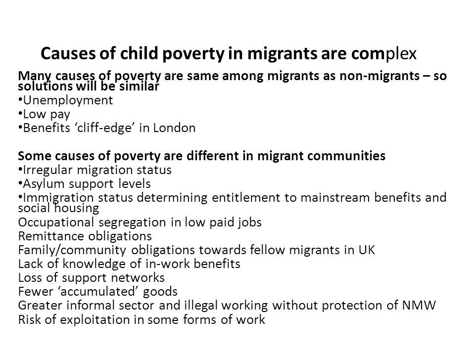 Causes of child poverty in migrants are complex Many causes of poverty are same among migrants as non-migrants – so solutions will be similar Unemployment Low pay Benefits 'cliff-edge' in London Some causes of poverty are different in migrant communities Irregular migration status Asylum support levels Immigration status determining entitlement to mainstream benefits and social housing Occupational segregation in low paid jobs Remittance obligations Family/community obligations towards fellow migrants in UK Lack of knowledge of in-work benefits Loss of support networks Fewer 'accumulated' goods Greater informal sector and illegal working without protection of NMW Risk of exploitation in some forms of work
