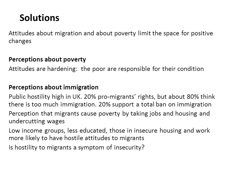 Solutions Attitudes about migration and about poverty limit the space for positive changes Perceptions about poverty Attitudes are hardening: the poor are responsible for their condition Perceptions about immigration Public hostility high in UK.