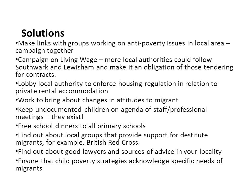 Solutions Make links with groups working on anti-poverty issues in local area – campaign together Campaign on Living Wage – more local authorities could follow Southwark and Lewisham and make it an obligation of those tendering for contracts.