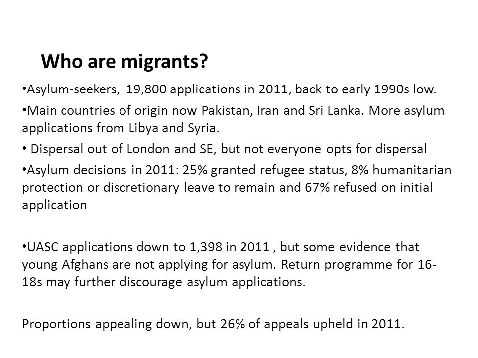 Who are migrants? Asylum-seekers, 19,800 applications in 2011, back to early 1990s low. Main countries of origin now Pakistan, Iran and Sri Lanka. Mor