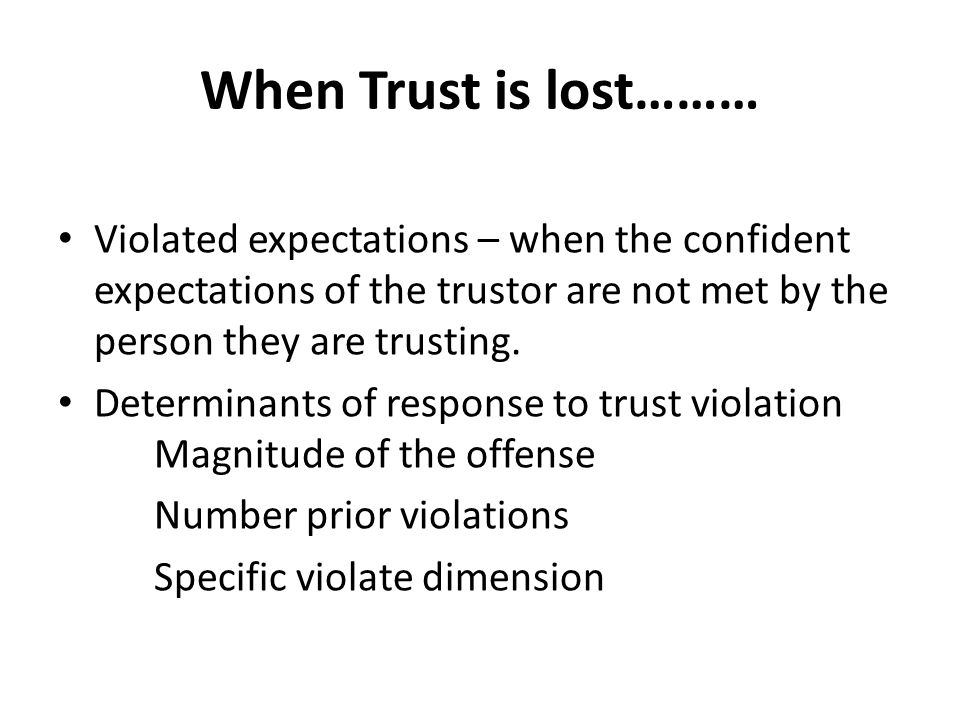 When Trust is lost……… Violated expectations – when the confident expectations of the trustor are not met by the person they are trusting.