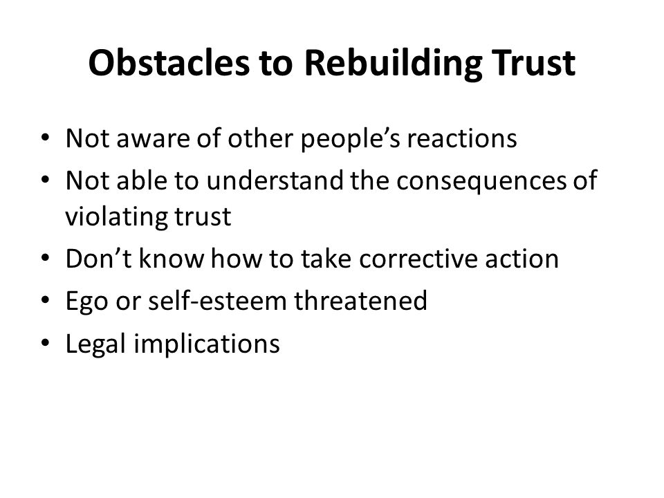 Obstacles to Rebuilding Trust Not aware of other people's reactions Not able to understand the consequences of violating trust Don't know how to take corrective action Ego or self-esteem threatened Legal implications