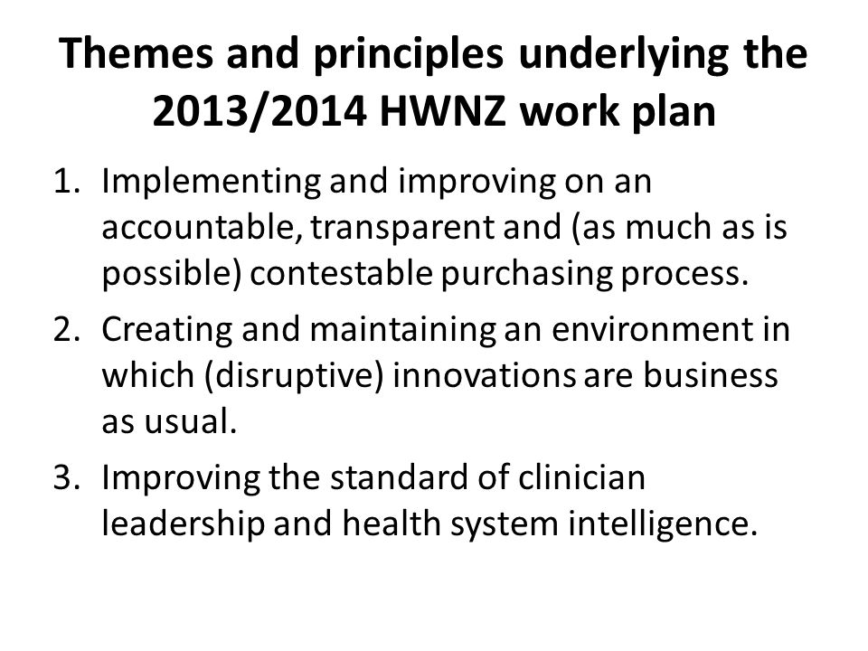 Themes and principles underlying the 2013/2014 HWNZ work plan 1.Implementing and improving on an accountable, transparent and (as much as is possible) contestable purchasing process.