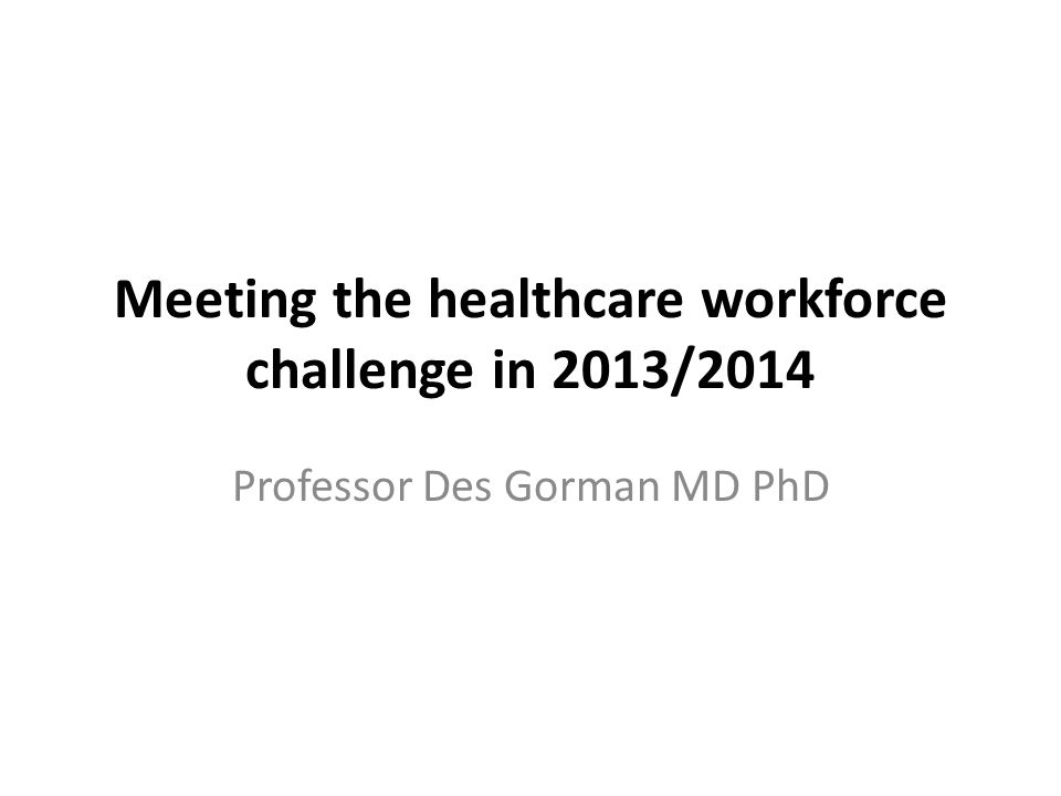 Meeting the healthcare workforce challenge in 2013/2014 Professor Des Gorman MD PhD