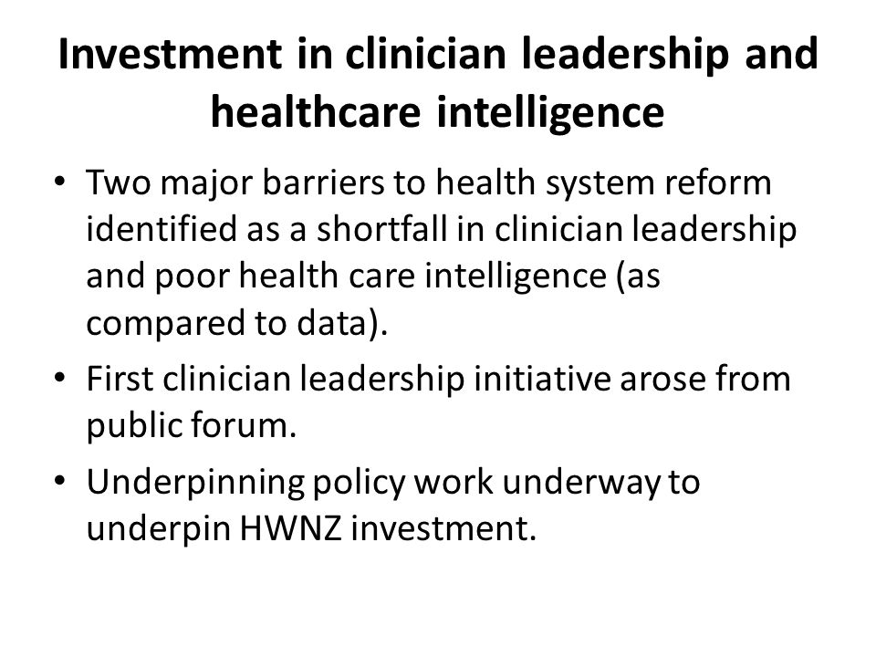Investment in clinician leadership and healthcare intelligence Two major barriers to health system reform identified as a shortfall in clinician leadership and poor health care intelligence (as compared to data).