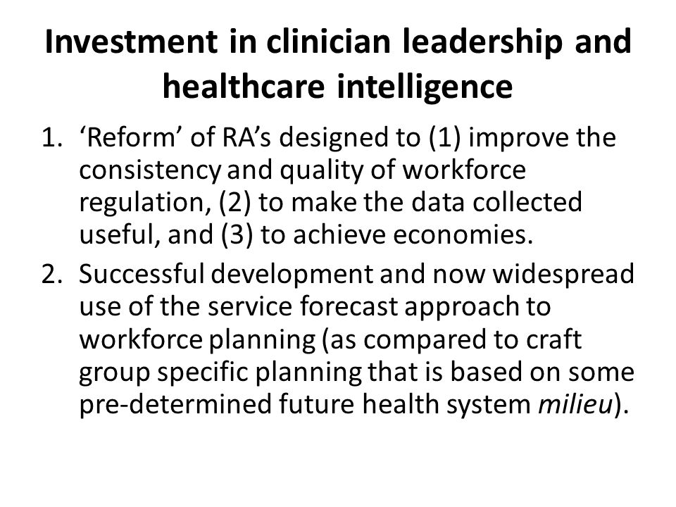 Investment in clinician leadership and healthcare intelligence 1.'Reform' of RA's designed to (1) improve the consistency and quality of workforce regulation, (2) to make the data collected useful, and (3) to achieve economies.