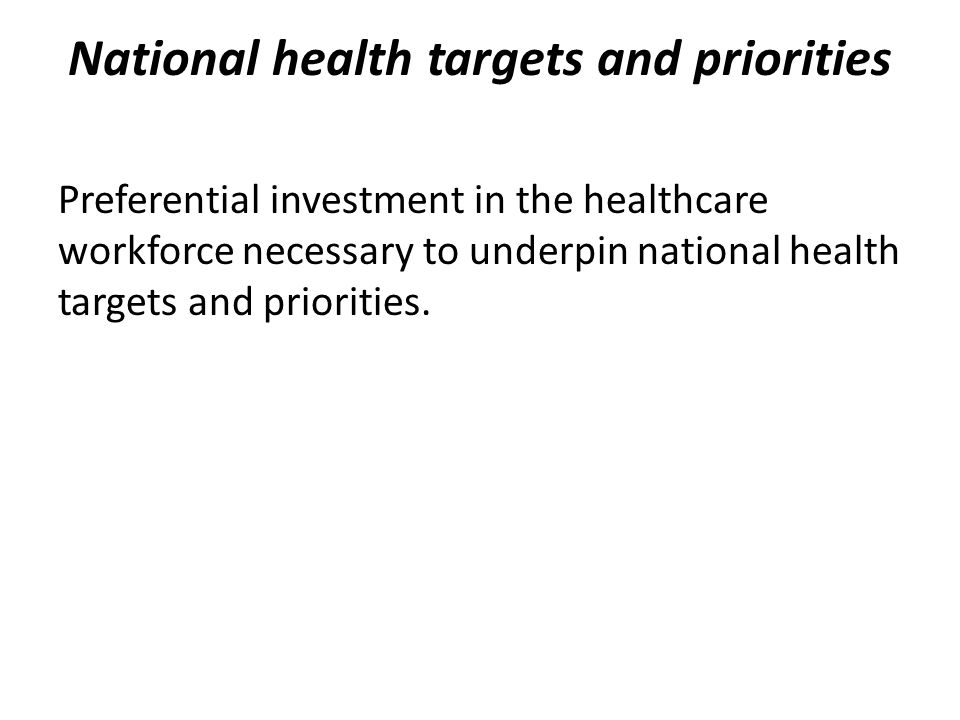 National health targets and priorities Preferential investment in the healthcare workforce necessary to underpin national health targets and priorities.