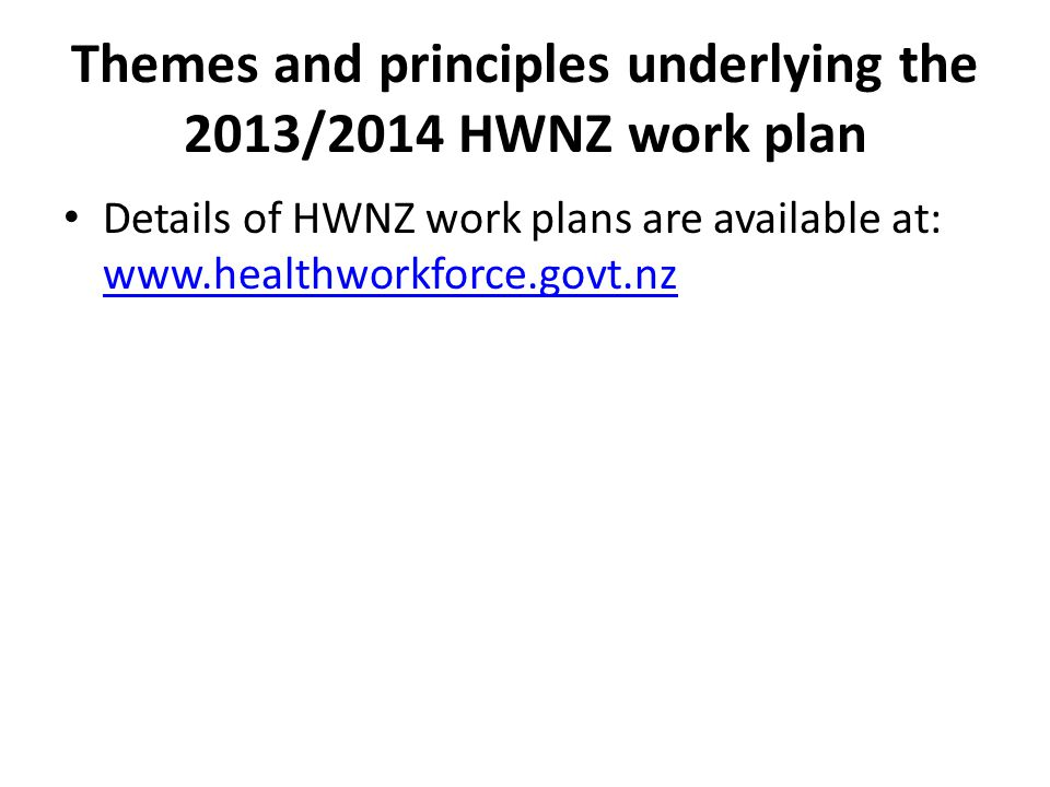 Themes and principles underlying the 2013/2014 HWNZ work plan Details of HWNZ work plans are available at: www.healthworkforce.govt.nz www.healthworkforce.govt.nz
