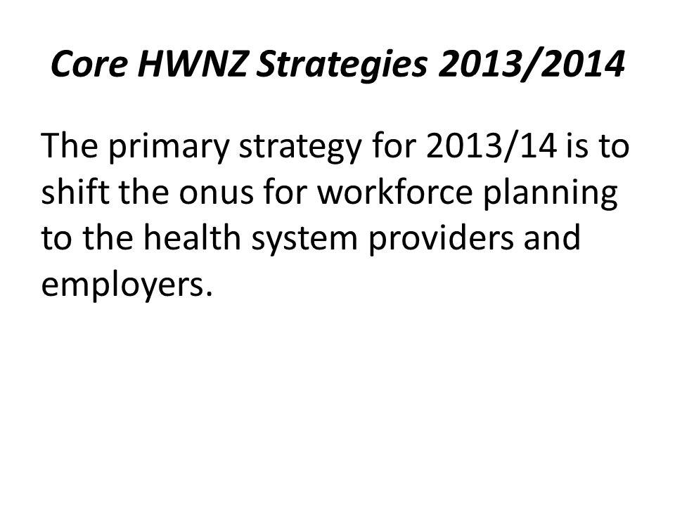 Core HWNZ Strategies 2013/2014 The primary strategy for 2013/14 is to shift the onus for workforce planning to the health system providers and employers.