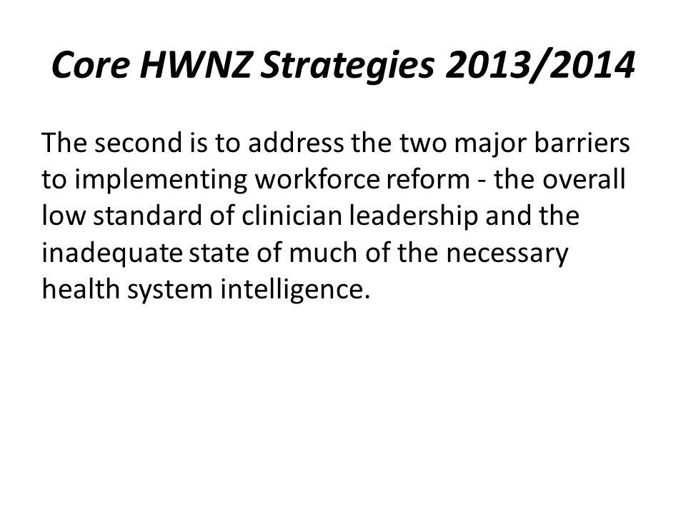 Core HWNZ Strategies 2013/2014 The second is to address the two major barriers to implementing workforce reform - the overall low standard of clinician leadership and the inadequate state of much of the necessary health system intelligence.