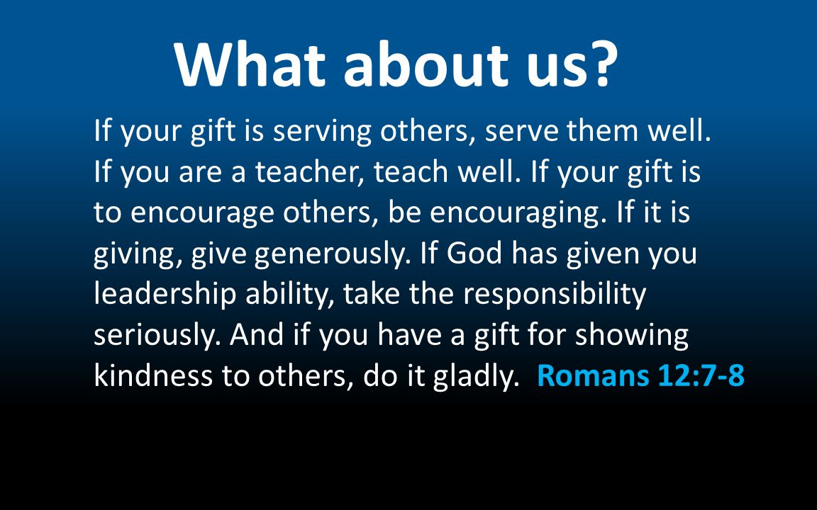 What about us? If your gift is serving others, serve them well. If you are a teacher, teach well. If your gift is to encourage others, be encouraging.