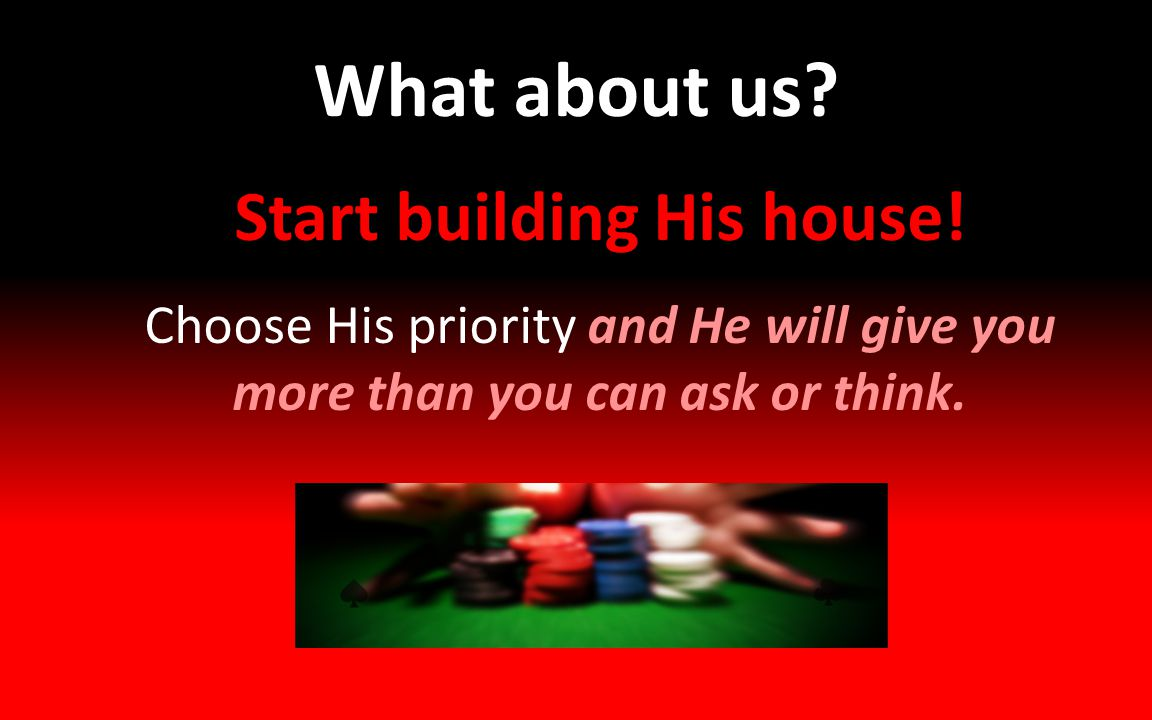 What about us? Start building His house! Choose His priority and He will give you more than you can ask or think.