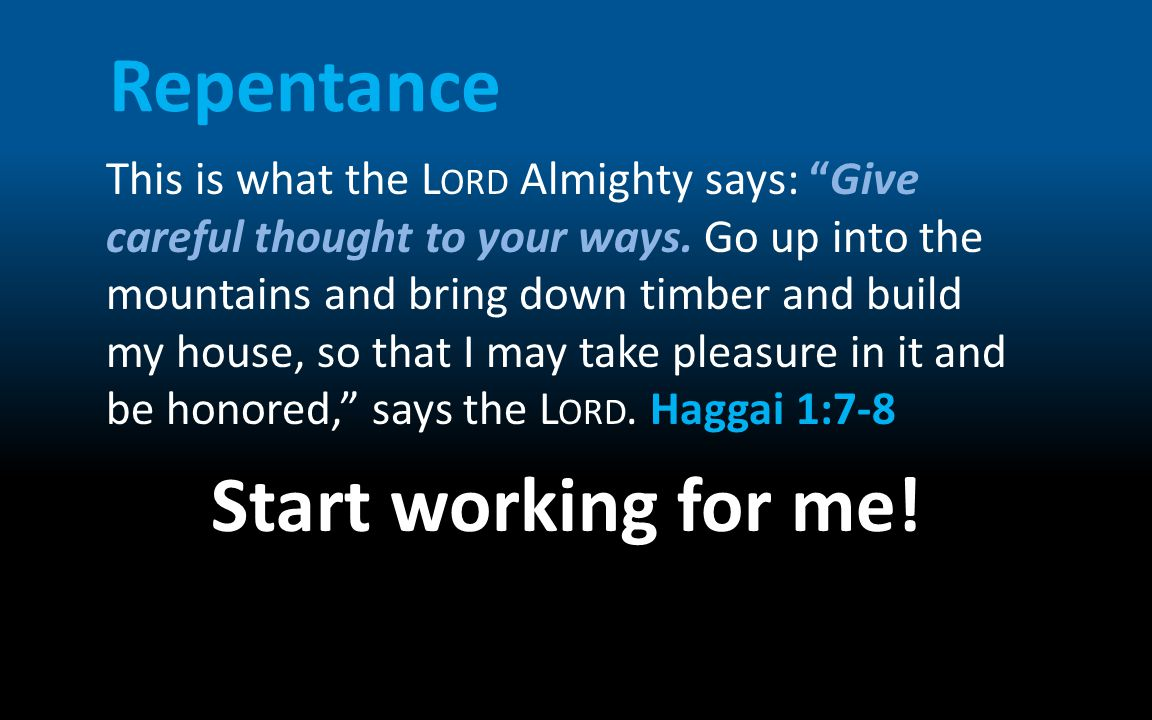 """Repentance This is what the L ORD Almighty says: """"Give careful thought to your ways. Go up into the mountains and bring down timber and build my house"""