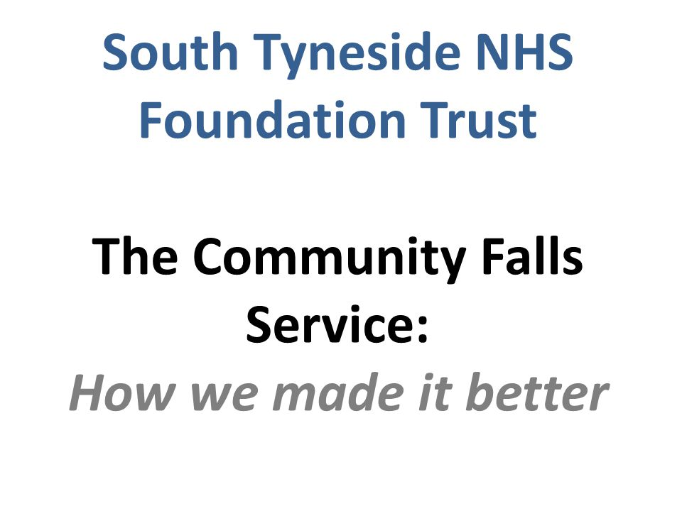 South Tyneside NHS Foundation Trust The Community Falls Service: How we made it better
