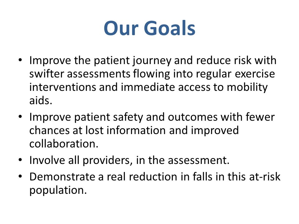 Our Goals Improve the patient journey and reduce risk with swifter assessments flowing into regular exercise interventions and immediate access to mobility aids.