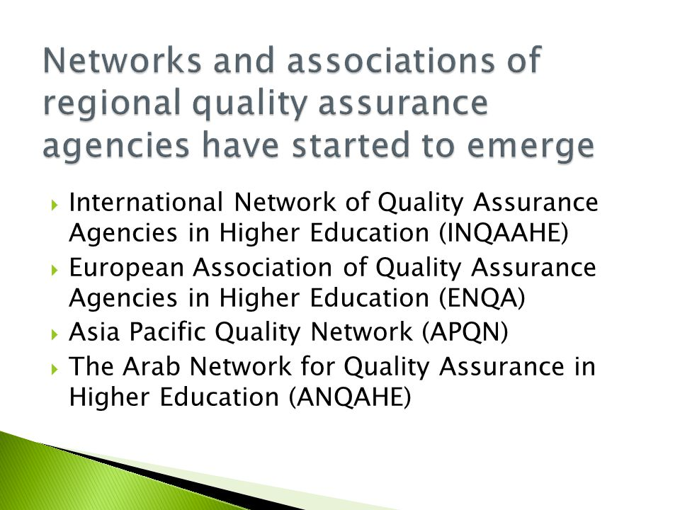  International Network of Quality Assurance Agencies in Higher Education (INQAAHE)  European Association of Quality Assurance Agencies in Higher Education (ENQA)  Asia Pacific Quality Network (APQN)  The Arab Network for Quality Assurance in Higher Education (ANQAHE)