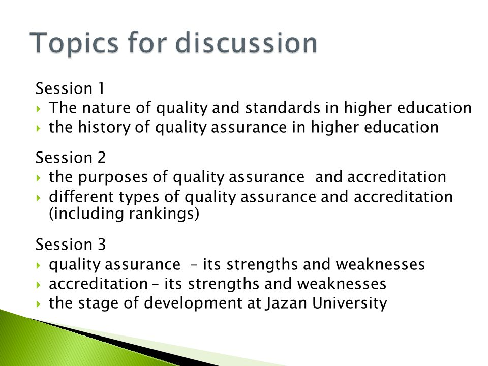 Session 1  The nature of quality and standards in higher education  the history of quality assurance in higher education Session 2  the purposes of quality assurance and accreditation  different types of quality assurance and accreditation (including rankings) Session 3  quality assurance – its strengths and weaknesses  accreditation – its strengths and weaknesses  the stage of development at Jazan University