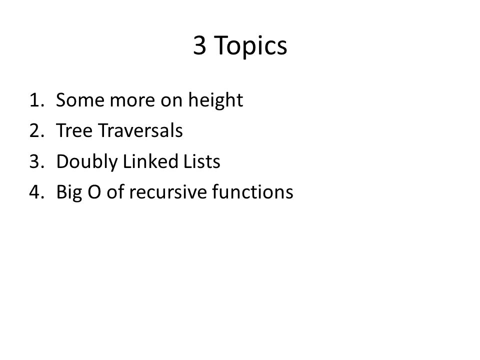 3 Topics 1.Some more on height 2.Tree Traversals 3.Doubly Linked Lists 4.Big O of recursive functions