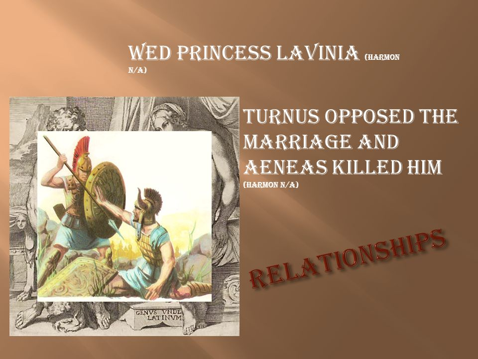 Wed Princess Lavinia (Harmon N/A) Turnus opposed the marriage and Aeneas killed him (Harmon N/A)